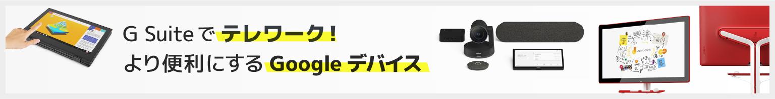 G Suite でテレワーク!より便利にする Google デバイス